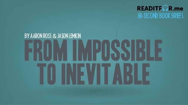 BYAARONROSS&JASONLEMKIN 60-SECONDBOOKBRIEFS From Impossible To Inevitable