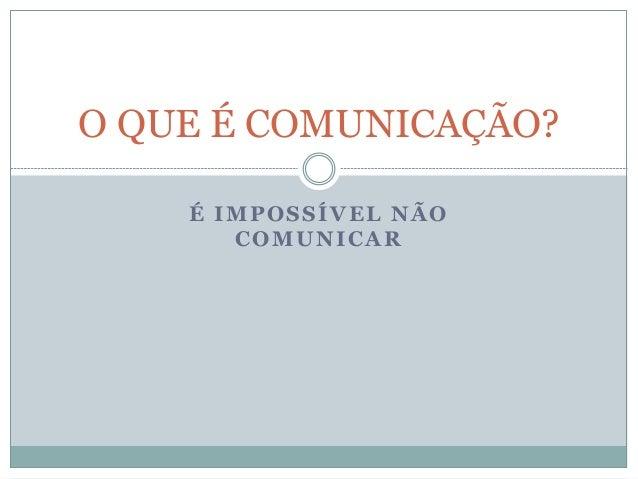 É IMPOSSÍVEL NÃO COMUNICAR O QUE É COMUNICAÇÃO?