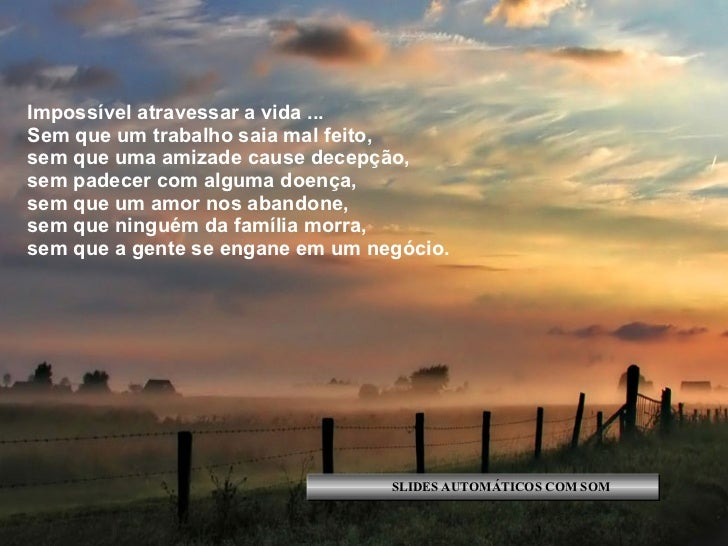 Impossível atravessar a vida ... Sem que um trabalho saia mal feito, sem que uma amizade cause decepção, sem padecer com a...
