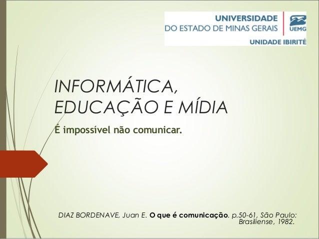 INFORMÁTICA, EDUCAÇÃO E MÍDIA É impossível não comunicar. DIAZ BORDENAVE, Juan E. O que é comunicação. p.50-61,São Paulo:...