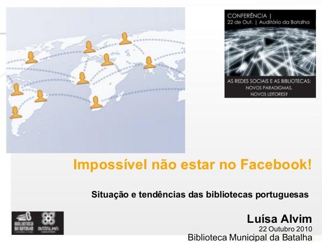 Page  1 Impossível não estar no Facebook! Situação e tendências das bibliotecas portuguesas Luísa Alvim 22 Outubro 2010 B...