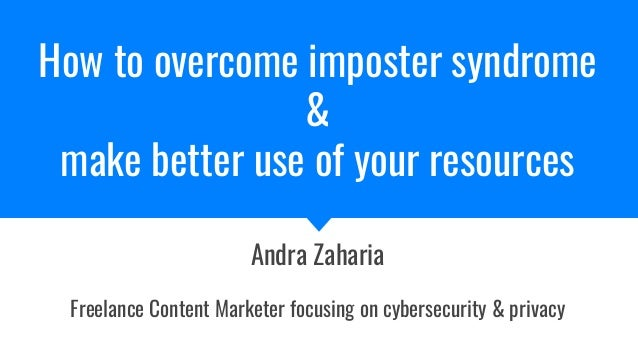 How to overcome imposter syndrome & make better use of your resources Andra Zaharia Freelance Content Marketer focusing on...