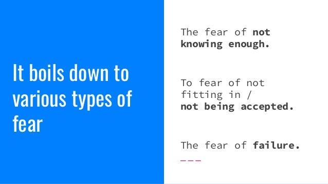 It boils down to various types of fear The fear of not knowing enough. To fear of not fitting in / not being accepted. The...