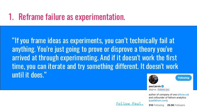 """""""If you frame ideas as experiments, you can't technically fail at anything. You're just going to prove or disprove a theor..."""