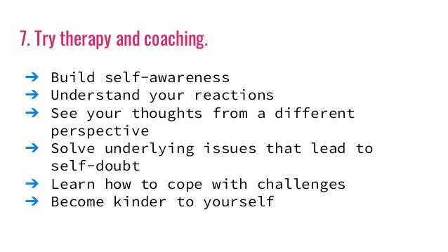 7. Try therapy and coaching. ➔ Build self-awareness ➔ Understand your reactions ➔ See your thoughts from a different persp...