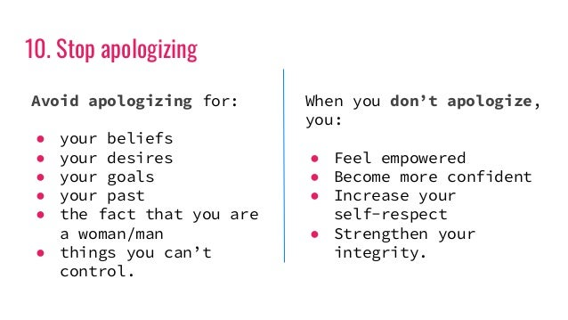 10. Stop apologizing Avoid apologizing for: ● your beliefs ● your desires ● your goals ● your past ● the fact that you are...