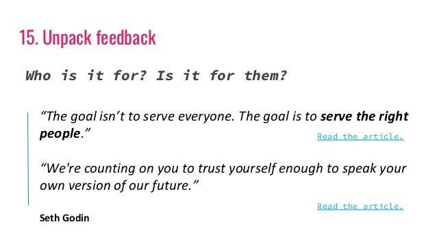 """15. Unpack feedback Who is it for? Is it for them? """"The goal isn't to serve everyone. The goal is to serve the right peopl..."""