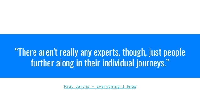 """""""There aren't really any experts, though, just people further along in their individual journeys."""" Paul Jarvis - Everythin..."""