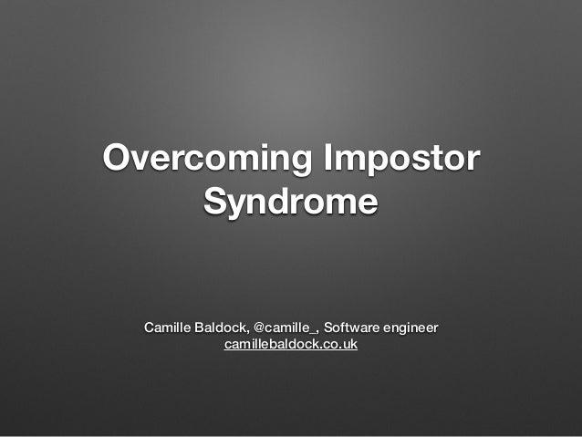 Overcoming Impostor Syndrome Camille Baldock, @camille_, Software engineer camillebaldock.co.uk