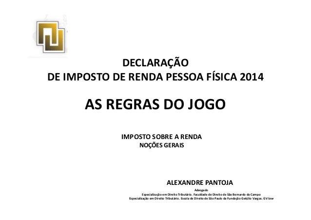 DECLARAÇÃO DE IMPOSTO DE RENDA PESSOA FÍSICA 2014 AS REGRAS DO JOGO ALEXANDRE PANTOJA Advogado Especialização em Direito T...