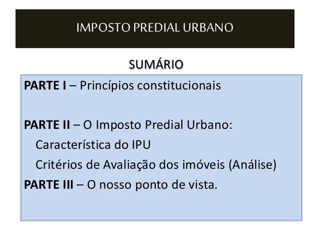 SUMÁRIO IMPOSTO PREDIAL URBANO PARTE I – Princípios constitucionais PARTE II – O Imposto Predial Urbano: Característica do...