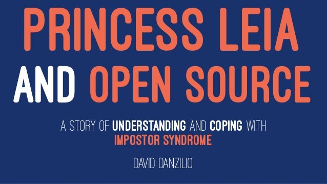 PRINCESS LEIA AND OPEN SOURCE A story of understanding and coping with Impostor Syndrome David Danzilio