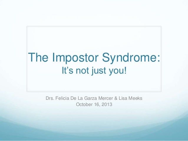 The Impostor Syndrome: It's not just you! Drs. Felicia De La Garza Mercer & Lisa Meeks October 16, 2013