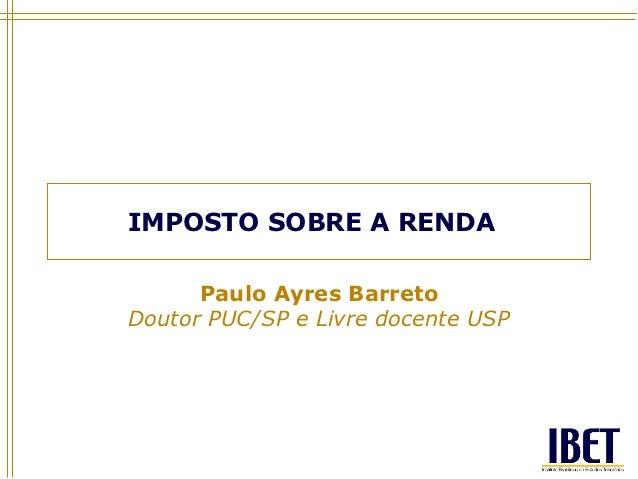 IMPOSTO SOBRE A RENDA      Paulo Ayres BarretoDoutor PUC/SP e Livre docente USP