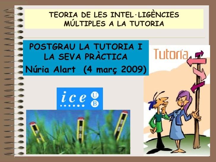 TEORIA DE LES INTEL·LIGÈNCIES MÚLTIPLES A LA TUTORIA POSTGRAU LA TUTORIA I LA SEVA PRÀCTICA Núria Alart  (4 març 2009)