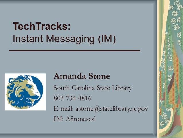 TechTracks:Instant Messaging (IM)Amanda StoneSouth Carolina State Library803-734-4816E-mail: astone@statelibrary.sc.govIM:...