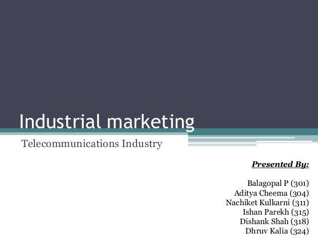 Industrial marketing Telecommunications Industry Presented By: Balagopal P (301) Aditya Cheema (304) Nachiket Kulkarni (31...