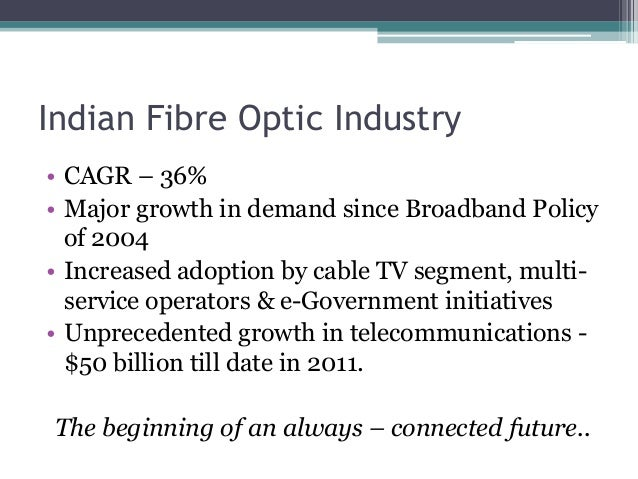 Indian Fibre Optic Industry • CAGR – 36% • Major growth in demand since Broadband Policy of 2004 • Increased adoption by c...