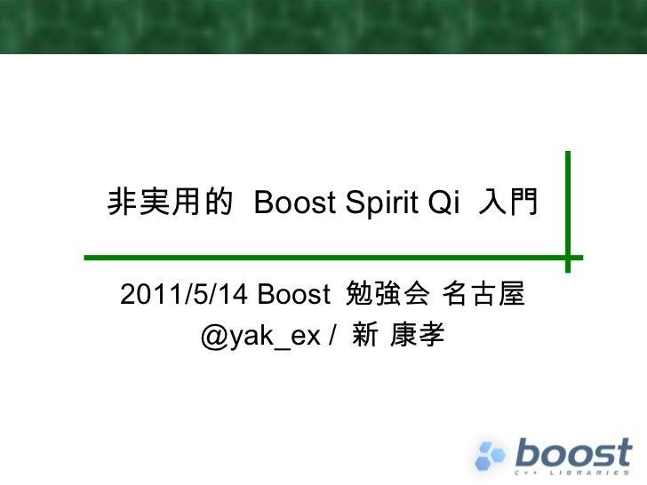 非実用的  Boost Spirit Qi  入門 2011/5/14 Boost  勉強会 名古屋 @yak_ex /  新 康孝