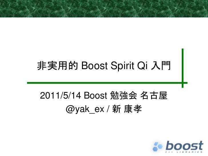 非実用的 Boost Spirit Qi 入門2011/5/14 Boost 勉強会 名古屋     @yak_ex / 新 康孝