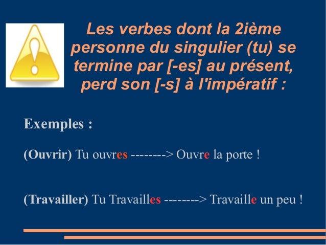 Les verbes dont la 2ième         personne du singulier (tu) se         termine par [-es] au présent,          perd son [-s...