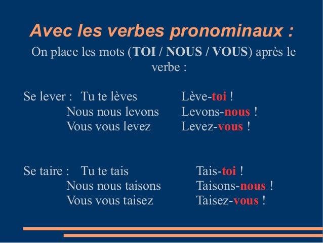 Avec les verbes pronominaux : On place les mots (TOI / NOUS / VOUS) après le                      verbe :Se lever : Tu te ...