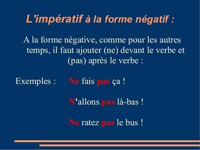 Limpératif à la forme négatif : A la forme négative, comme pour les autres temps, il faut ajouter (ne) devant le verbe et ...