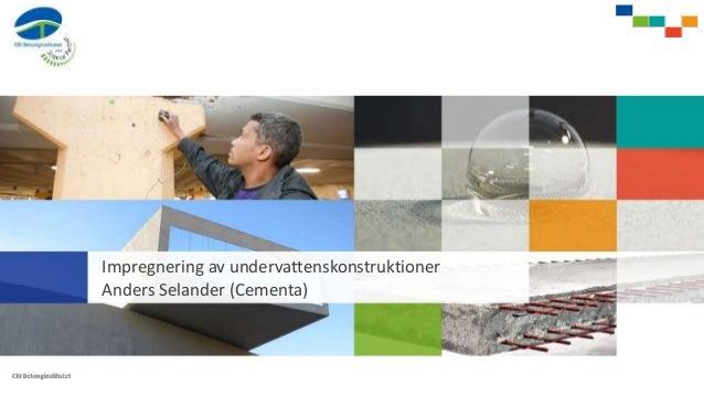 Impregnering av undervattenskonstruktioner Anders Selander (Cementa)