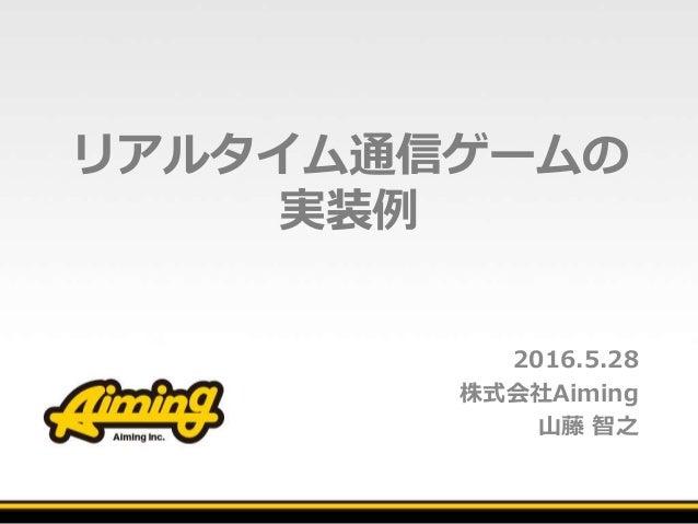 リアルタイム通信ゲームの 実装例 2016.5.28 株式会社Aiming 山藤 智之