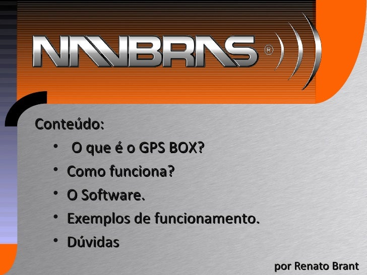 por Renato Brant <ul><li>Conteúdo: </li></ul><ul><ul><li>O que é o GPS BOX? </li></ul></ul><ul><ul><li>Como funciona? </li...