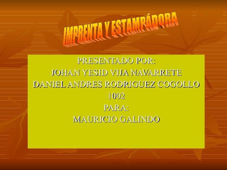 PRESENTADO POR: JOHAN YESID VIJA NAVARRETE DANIEL ANDRES RODRIGUEZ COGOLLO 1002 PARA: MAURICIO GALINDO IMPRENTA Y ESTAMPÁD...