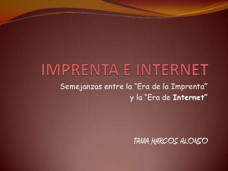"""IMPRENTA E INTERNET<br />Semejanzas entre la """"Era de la Imprenta""""<br />y la """"Era de Internet""""<br />TANIA MARCOS ALONSO<br />"""