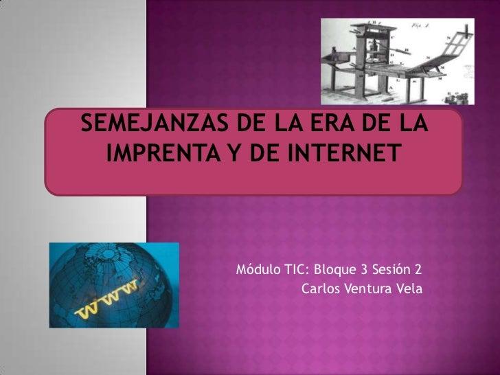 SEMEJANZAS DE LA ERA DE LA IMPRENTA Y DE INTERNET<br />Módulo TIC: Bloque 3 Sesión 2<br />Carlos Ventura Vela<br />