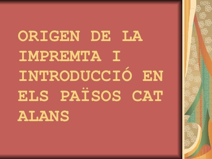 ORIGEN DE LA IMPREMTA I INTRODUCCIÓ EN ELS PAÏSOS CAT  ALANS