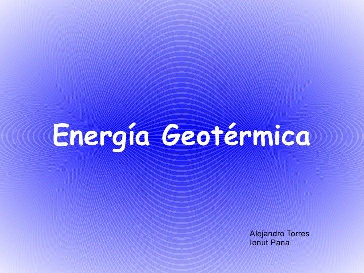 <li>Energía Geotérmica Alejandro Torres Ionut Pana </li><li>INDICE <ul>1-> Introducción 2-> ¿ Qué es la Energia Geot...