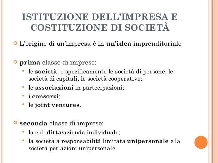 ISTITUZIONE DELL'IMPRESA E COSTITUZIONE DI SOCIETÀ <ul><li>L'origine di un'impresa è in  un'idea  imprenditoriale  </li></...