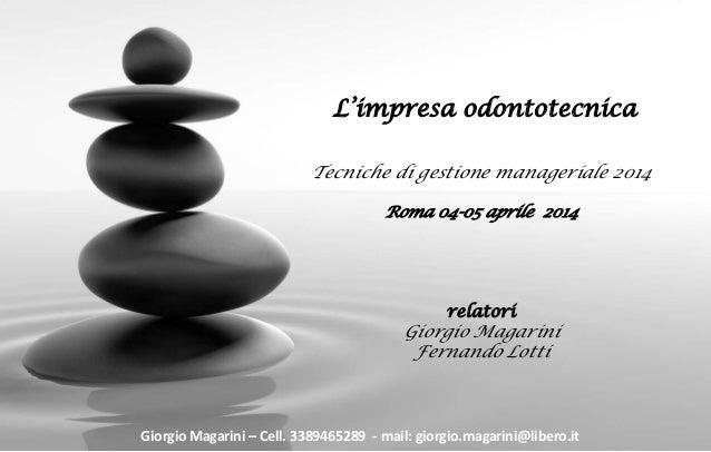 L'impresa odontotecnica Tecniche di gestione manageriale 2014 Roma 04-05 aprile 2014 relatori Giorgio Magarini Fernando Lo...
