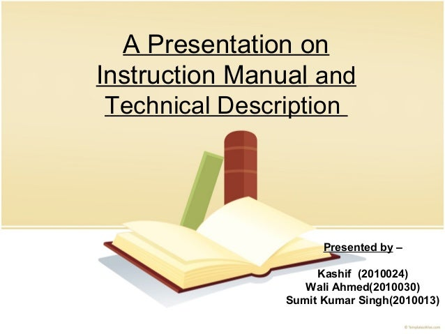 A Presentation on Instruction Manual and Technical Description Presented by – Kashif (2010024) Wali Ahmed(2010030) Sumit K...