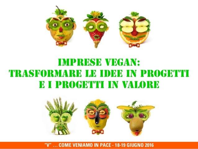 """""""V"""" … COME VENIAMO IN PACE - 18-19 GIUGNO 2016 Imprese Vegan:  Trasformare le idee in progetti  e i progetti in valore"""
