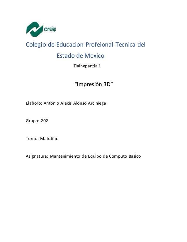 """Colegio de Educacion Profeional Tecnica del Estado de Mexico Tlalnepantla 1 """"Impresión 3D"""" Elaboro: Antonio Alexis Alonso ..."""