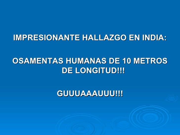 <ul><li>IMPRESIONANTE HALLAZGO EN INDIA: </li></ul><ul><li>OSAMENTAS HUMANAS DE 10 METROS DE LONGITUD!!! </li></ul><ul><li...