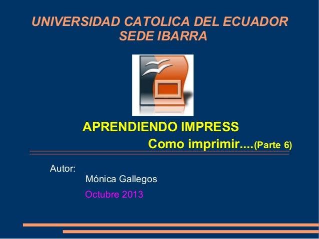 UNIVERSIDAD CATOLICA DEL ECUADOR SEDE IBARRA  APRENDIENDO IMPRESS Como imprimir....(Parte 6) Autor:  Mónica Gallegos Octub...