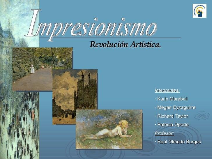 mpresionismo Revolución Artística. Integrantes: ·  Karin Maraboli ·  Megan Eyzaguirre ·  Richard Taylor ·  Patricia Oporto...