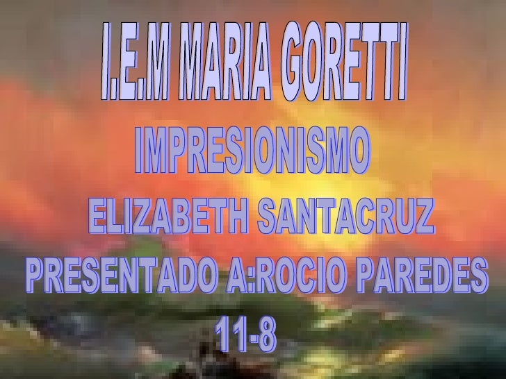 I.E.M MARIA GORETTI IMPRESIONISMO ELIZABETH SANTACRUZ PRESENTADO A:ROCIO PAREDES 11-8