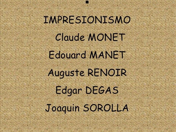 <ul><li>IMPRESIONISMO   Claude MONETEdouardMANETAuguste RENOIREdgar DEGASJoaquin SOROLLA</li></li></ul><li>Claude Monet<br />