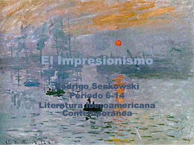 El Impresionismo    Rodrigo Senkowski       Periodo 6-14Literatura Iberoamericana     Contemporánea