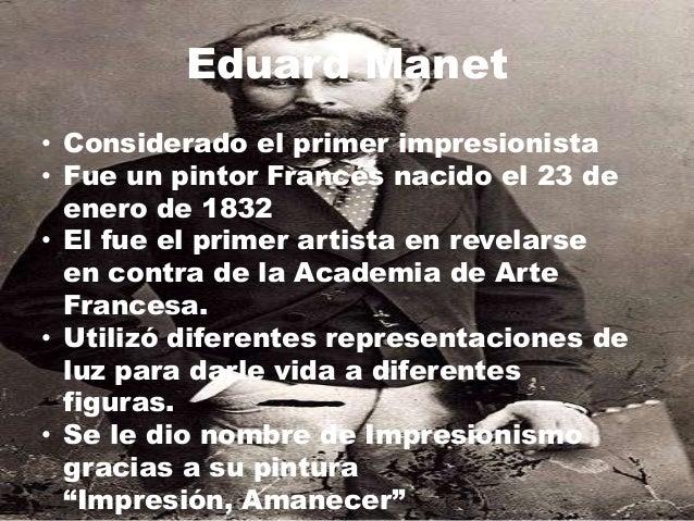 Eduard Manet• Considerado el primer impresionista• Fue un pintor Francés nacido el 23 de  enero de 1832• El fue el primer ...