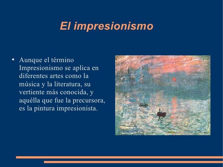 El impresionismo <ul><li>Aunque el término Impresionismo se aplica en diferentes artes como la música y la literatura, su ...