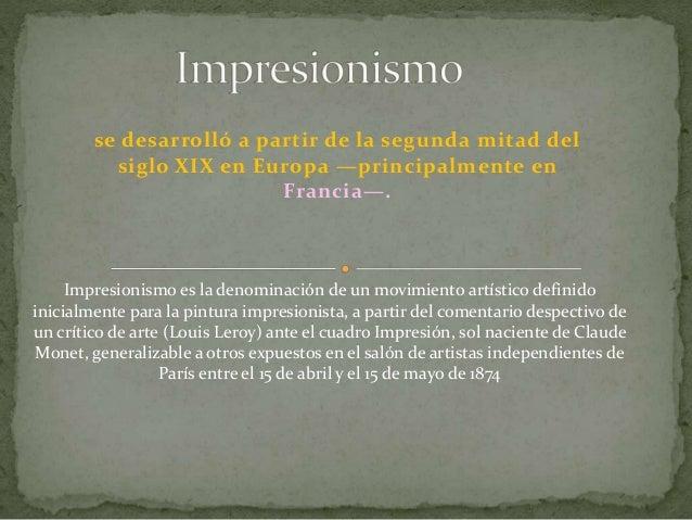 se desarrolló a partir de la segunda mitad del siglo XIX en Europa —principalmente en Francia—. Impresionismo es la denomi...