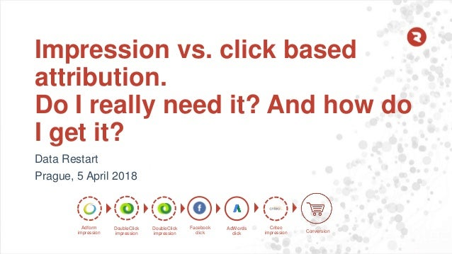 Impression vs. click based attribution. Do I really need it? And how do I get it? Data Restart Prague, 5 April 2018 Adform...